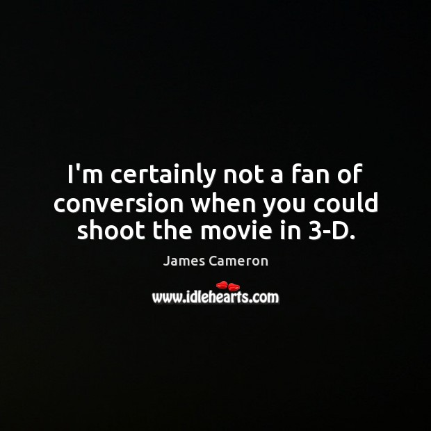 I'm certainly not a fan of conversion when you could shoot the movie in 3-D. James Cameron Picture Quote