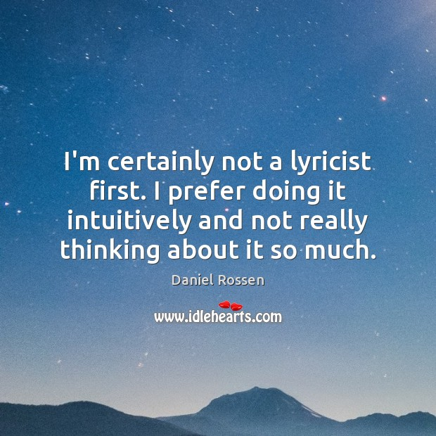 I'm certainly not a lyricist first. I prefer doing it intuitively and Image