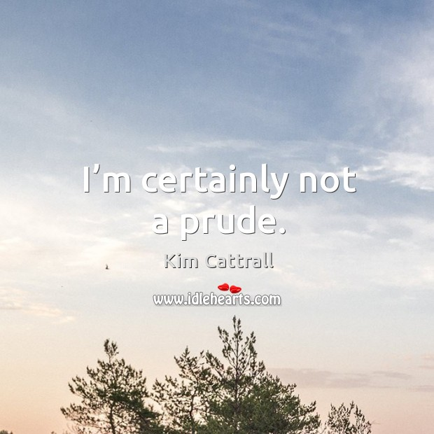 I'm certainly not a prude. Kim Cattrall Picture Quote