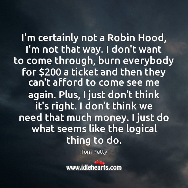 I'm certainly not a Robin Hood, I'm not that way. I don't Image