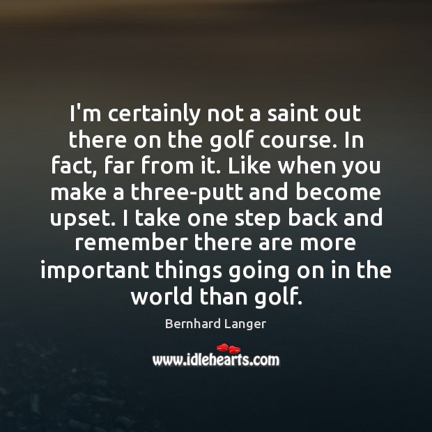 Image, I'm certainly not a saint out there on the golf course. In
