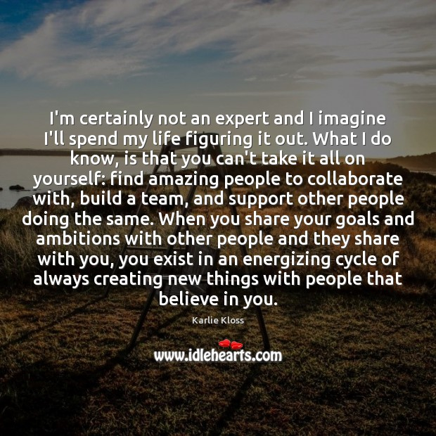 I'm certainly not an expert and I imagine I'll spend my life Karlie Kloss Picture Quote