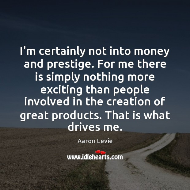 I'm certainly not into money and prestige. For me there is simply Image