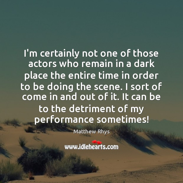 I'm certainly not one of those actors who remain in a dark Image