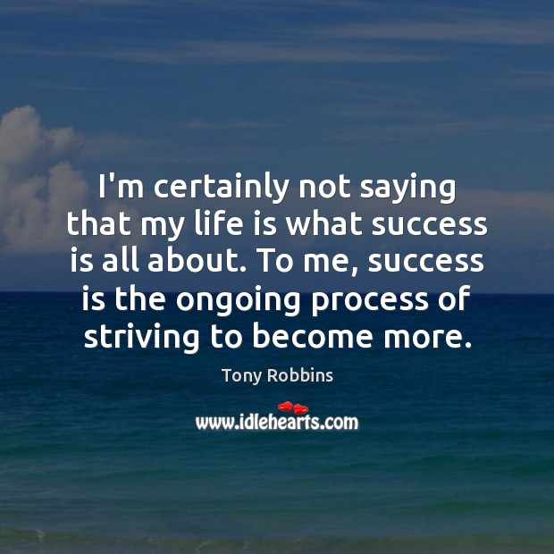 I'm certainly not saying that my life is what success is all Image