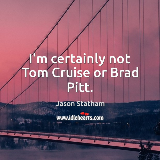 I'm certainly not Tom Cruise or Brad Pitt. Image