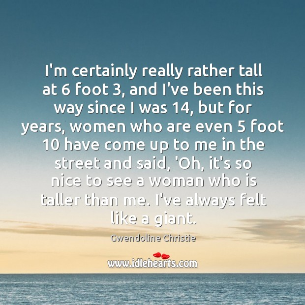 Image, I'm certainly really rather tall at 6 foot 3, and I've been this way