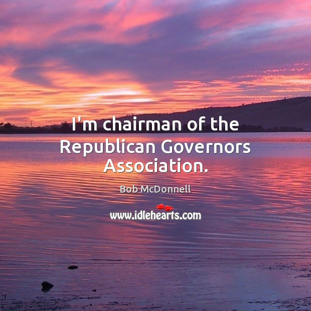 Image, I'm chairman of the Republican Governors Association.