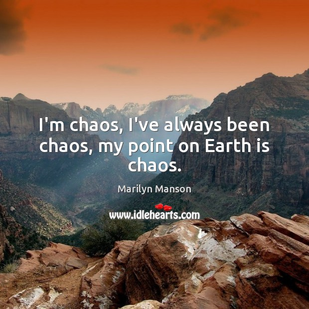 I'm chaos, I've always been chaos, my point on Earth is chaos. Image