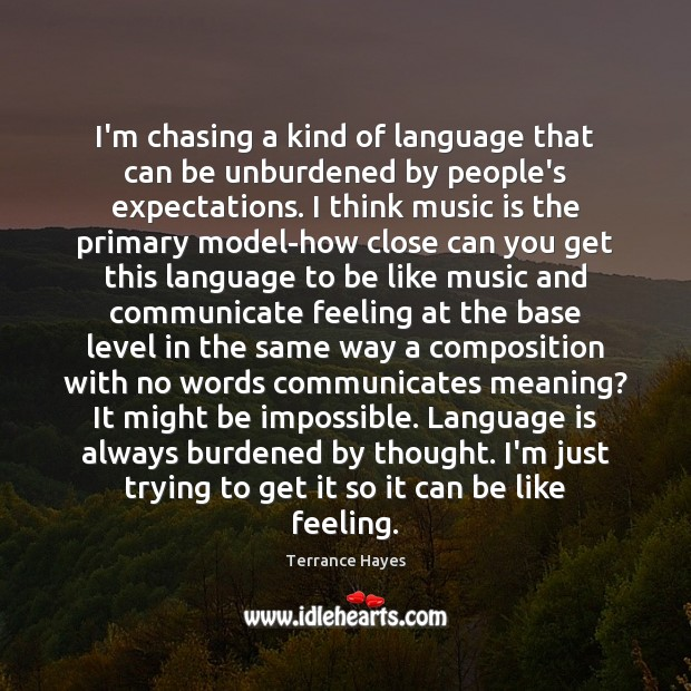 I'm chasing a kind of language that can be unburdened by people's Image