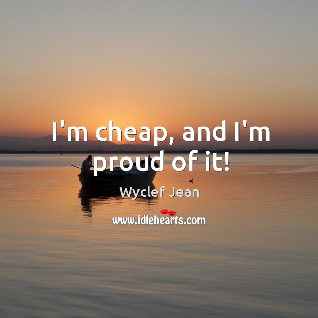 I'm cheap, and I'm proud of it! Image