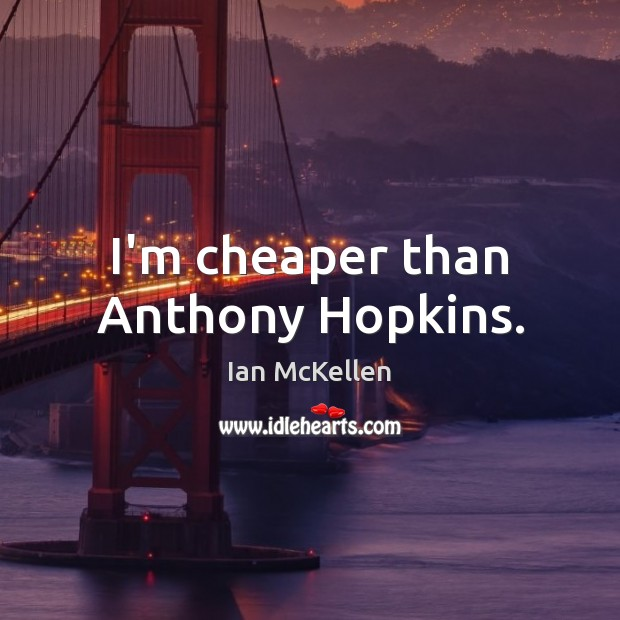 I'm cheaper than Anthony Hopkins. Ian McKellen Picture Quote