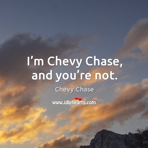 I'm chevy chase, and you're not. Image