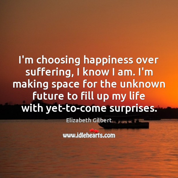I'm choosing happiness over suffering, I know I am. I'm making space Elizabeth Gilbert Picture Quote
