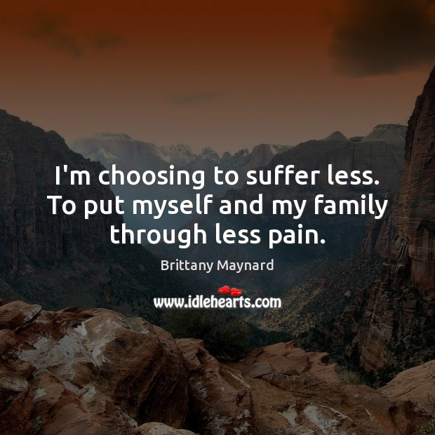I'm choosing to suffer less. To put myself and my family through less pain. Brittany Maynard Picture Quote