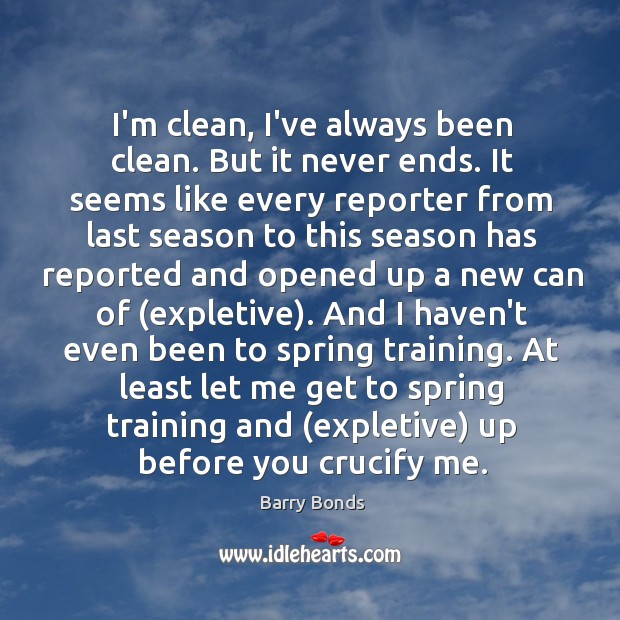 I'm clean, I've always been clean. But it never ends. It seems Image