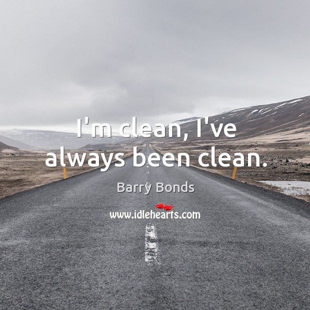 I'm clean, I've always been clean. Barry Bonds Picture Quote