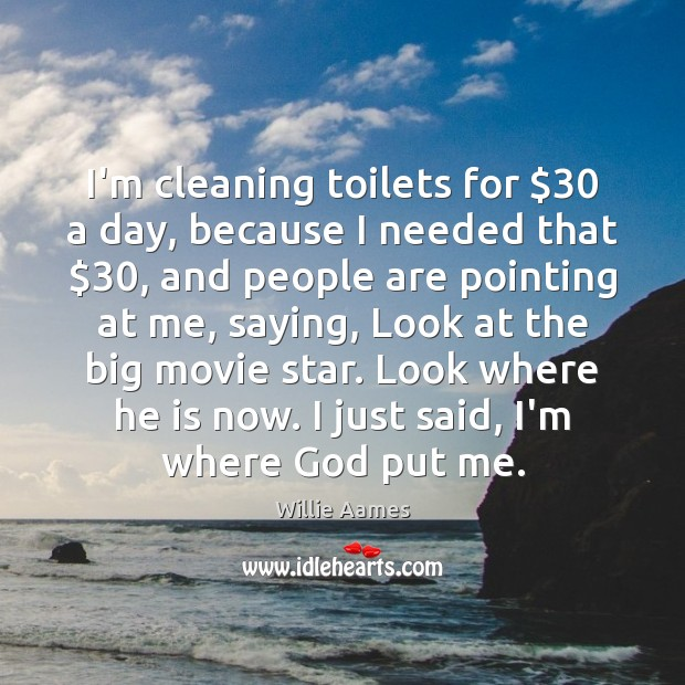 I'm cleaning toilets for $30 a day, because I needed that $30, and people Willie Aames Picture Quote
