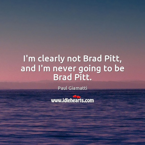 I'm clearly not Brad Pitt, and I'm never going to be Brad Pitt. Image