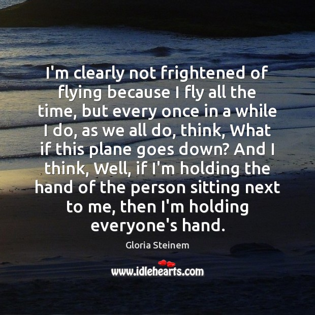 I'm clearly not frightened of flying because I fly all the time, Gloria Steinem Picture Quote