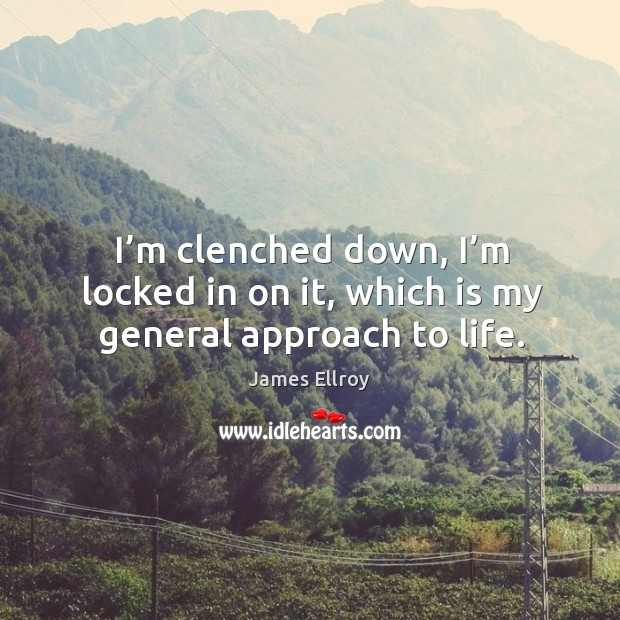 I'm clenched down, I'm locked in on it, which is my general approach to life. Image