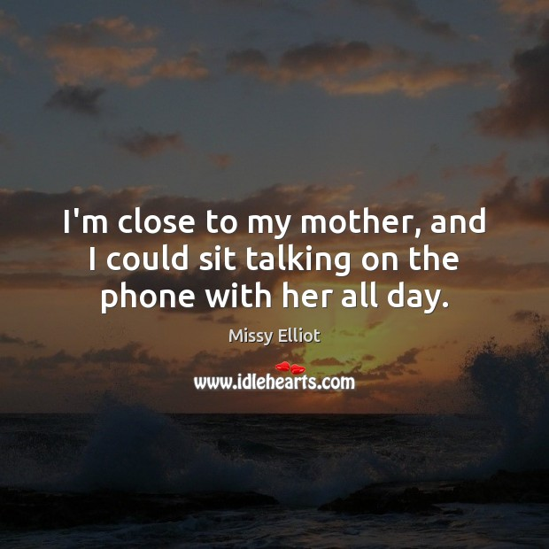 Image, I'm close to my mother, and I could sit talking on the phone with her all day.
