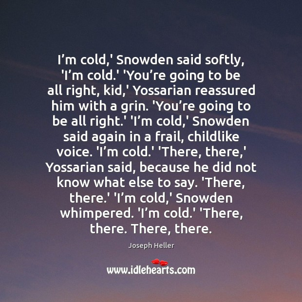 I'm cold,' Snowden said softly, 'I'm cold.' 'You' Joseph Heller Picture Quote