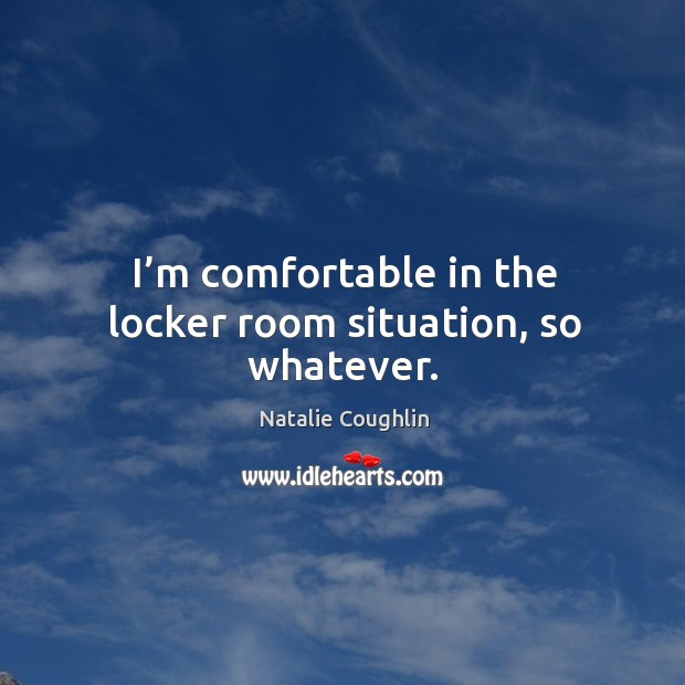 I'm comfortable in the locker room situation, so whatever. Image