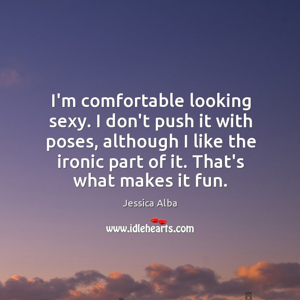 I'm comfortable looking sexy. I don't push it with poses, although I Jessica Alba Picture Quote