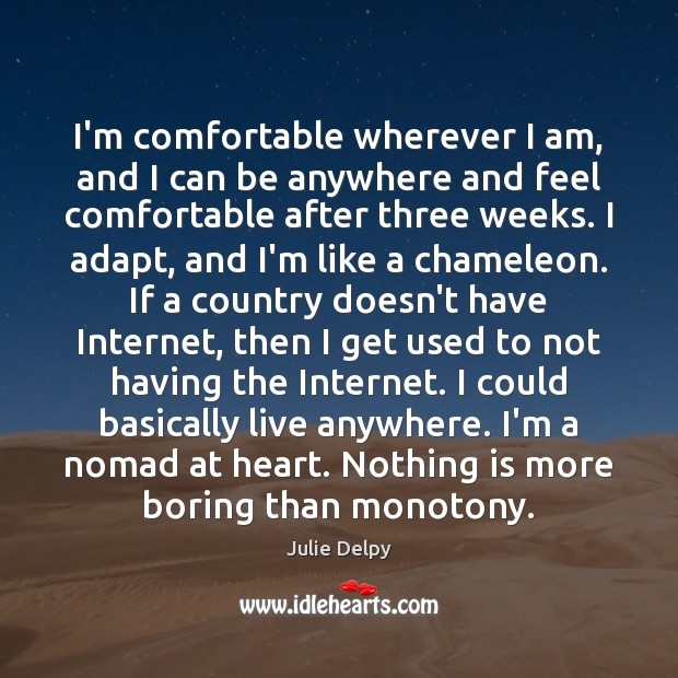 I'm comfortable wherever I am, and I can be anywhere and feel Julie Delpy Picture Quote