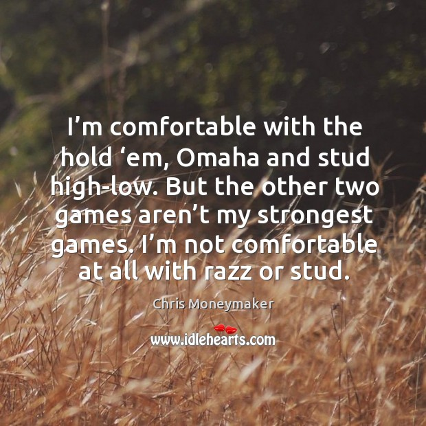 I'm comfortable with the hold 'em, omaha and stud high-low. But the other two games aren't my strongest games. Chris Moneymaker Picture Quote