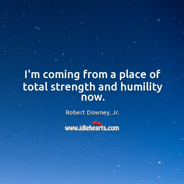Image, I'm coming from a place of total strength and humility now.