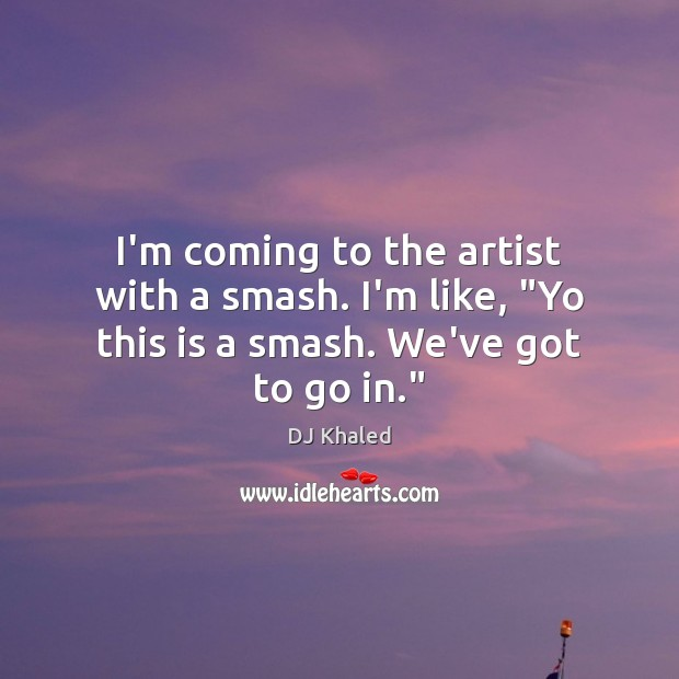"""Image, I'm coming to the artist with a smash. I'm like, """"Yo this is a smash. We've got to go in."""""""