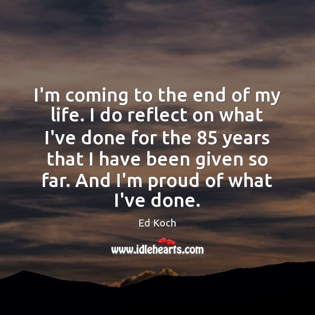 I'm coming to the end of my life. I do reflect on Ed Koch Picture Quote