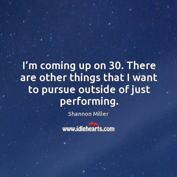 I'm coming up on 30. There are other things that I want to pursue outside of just performing. Shannon Miller Picture Quote