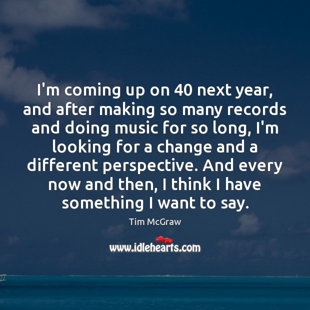 I'm coming up on 40 next year, and after making so many records Tim McGraw Picture Quote