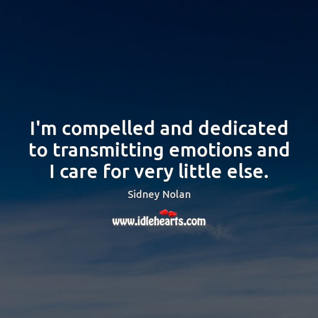 I'm compelled and dedicated to transmitting emotions and I care for very little else. Image