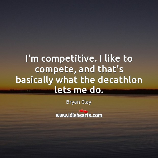 I'm competitive. I like to compete, and that's basically what the decathlon lets me do. Image