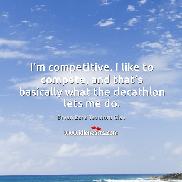 Image, I'm competitive. I like to compete, and that's basically what the decathlon lets me do.