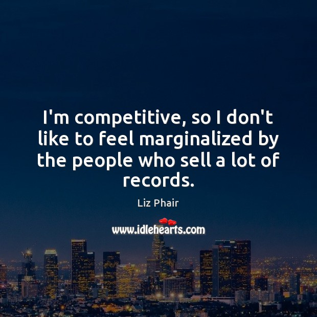 I'm competitive, so I don't like to feel marginalized by the people Liz Phair Picture Quote