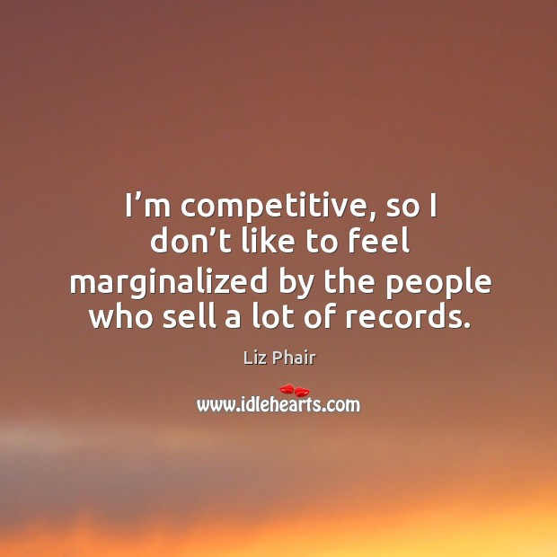 I'm competitive, so I don't like to feel marginalized by the people who sell a lot of records. Image