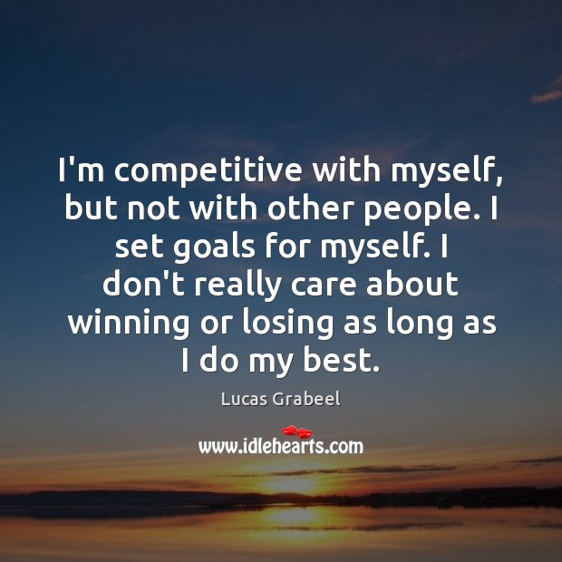 I'm competitive with myself, but not with other people. I set goals Image