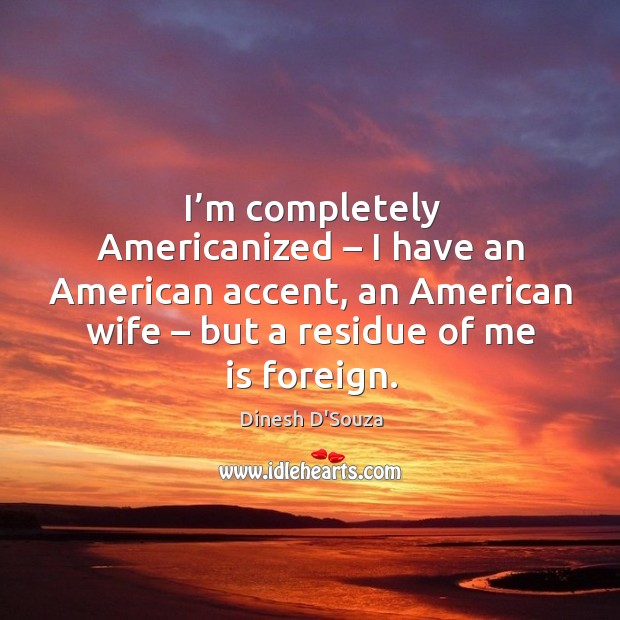 I'm completely americanized – I have an american accent, an american wife – but a residue of me is foreign. Image