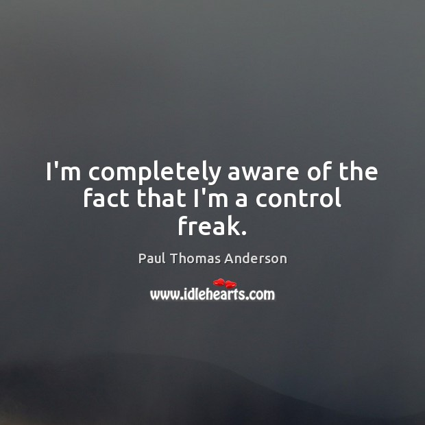 I'm completely aware of the fact that I'm a control freak. Image