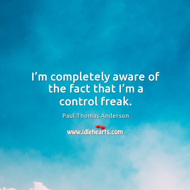 I'm completely aware of the fact that I'm a control freak. Paul Thomas Anderson Picture Quote