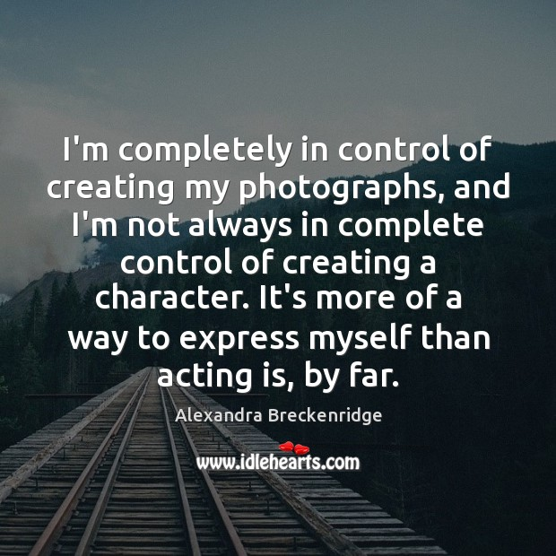 Image, I'm completely in control of creating my photographs, and I'm not always
