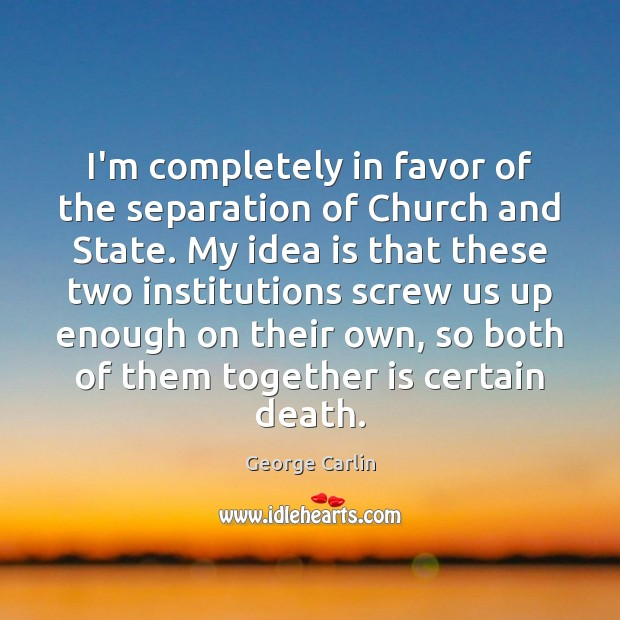 I'm completely in favor of the separation of Church and State. My George Carlin Picture Quote