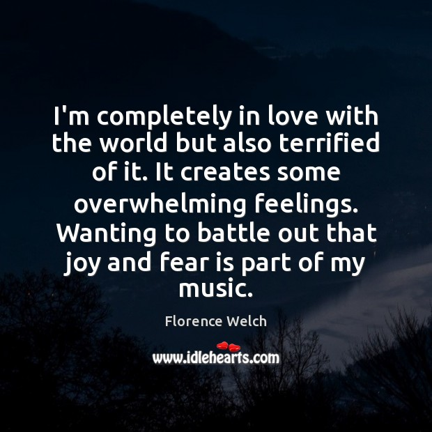 I'm completely in love with the world but also terrified of it. Florence Welch Picture Quote