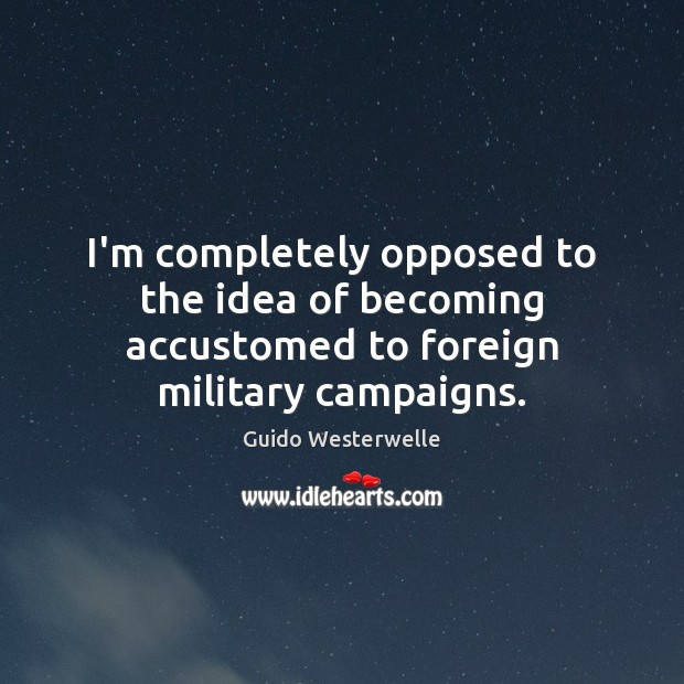 I'm completely opposed to the idea of becoming accustomed to foreign military campaigns. Image