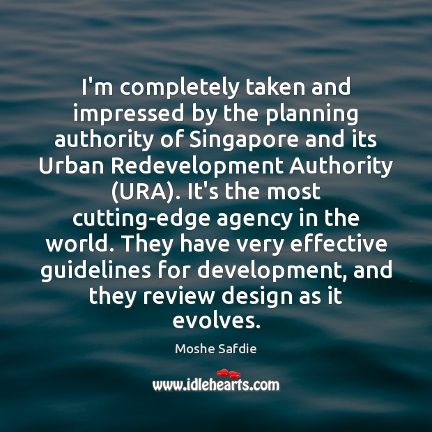 I'm completely taken and impressed by the planning authority of Singapore and Moshe Safdie Picture Quote